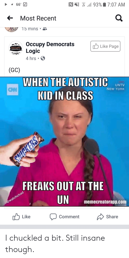 "Occupy Democrats: N  660  93%7:07 AM  Most Recent  15 mins  Occupy Democrats  Logic  Like Page  OCCUPY  DEMOCRATS  ""Logic""  4 hrs.  (GC)  WHEN THE AUTISTIC  UNTV  NEW YORK  CNN  KID IN CLASS  FREAKS OUT AT THE  UN  @watchchad  memecreatorapp.com  Like  Comment  Share I chuckled a bit. Still insane though."