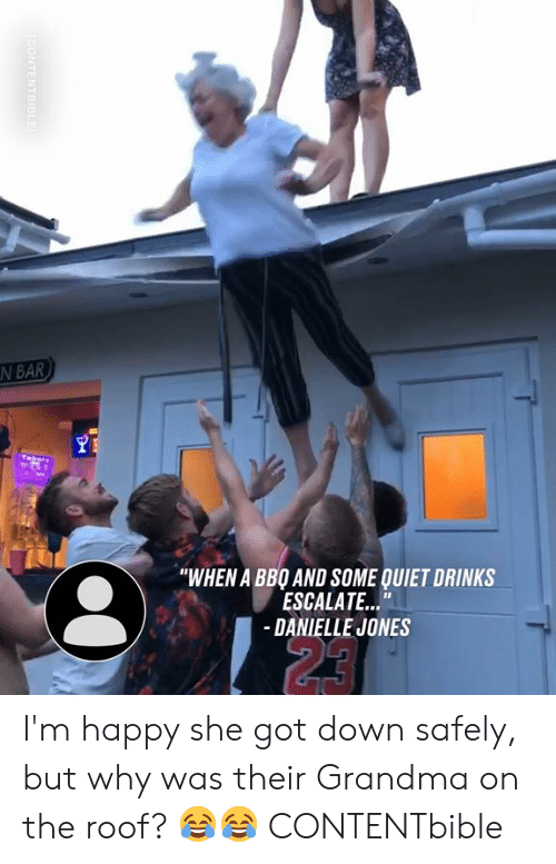 "Escalate: N BAR  ""WHEN A BBO AND SOME QUIET DRINKS  ESCALATE...""  -DANIELLE JONES  23  CONTENTBIBLE I'm happy she got down safely, but why was their Grandma on the roof? 😂😂  CONTENTbible"