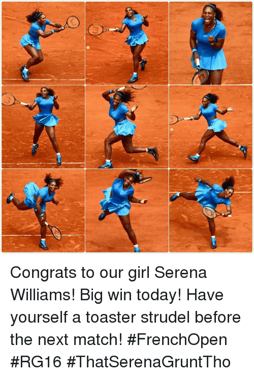 toaster strudel: n Congrats to our girl Serena Williams! Big win today! Have yourself a toaster strudel before the next match! #FrenchOpen #RG16 #ThatSerenaGruntTho