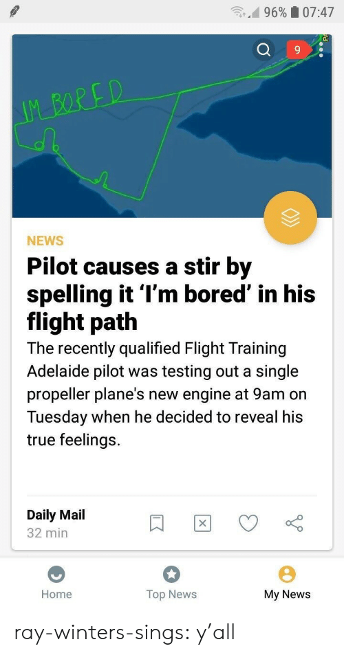 Qualified: n.d 9690 07:47  9  NEWS  Pilot causes a stir by  spelling it l'm bored' in his  flight path  The recently qualified Flight Training  Adelaide pilot was testing out a single  propeller plane's new engine at 9am on  Tuesday when he decided to reveal his  true feelings.  Daily Mail  32 min  Home  Top News  My News ray-winters-sings:   y'all