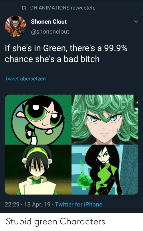 animations: n DH ANIMATIONS retweetete  Shonen Clout  @shonenclout  If she's in Green, there's a 99.9%  chance she's a bad bitch  Tweet übersetzen  22:29 13 Apr. 19 Twitter for iPhone Stupid green Characters