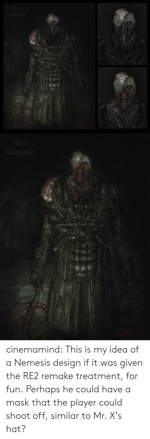 Similar: N.E- a  ID-UWO003   N.E- a  ID-UWO003 cinemamind:  This is my idea of a Nemesis design if it was given the RE2 remake treatment, for fun. Perhaps he could have a mask that the player could shoot off, similar to Mr. X's hat?