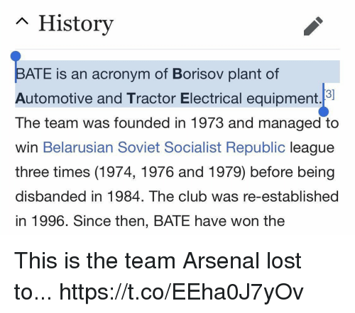 Acronym: n History  ATE is an acronym of Borisov plant of  Automotive and Tractor Electrical equipment.  The team was founded in 1973 and managed to  win Belarusian Soviet Socialist Republic league  three times (1974, 1976 and 1979) before being  disbanded in 1984. The club was re-established  in 1996. Since then, BATE have won the This is the team Arsenal lost to... https://t.co/EEha0J7yOv
