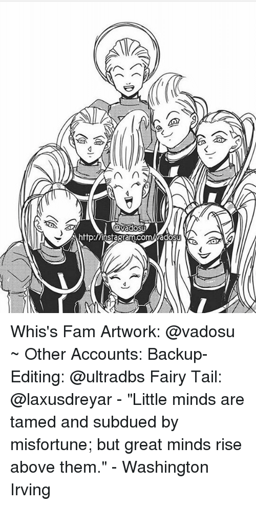 "washington irving: n  http:/Ainsagram.comuwadosu Whis's Fam Artwork: @vadosu ~ Other Accounts: Backup-Editing: @ultradbs Fairy Tail: @laxusdreyar - ""Little minds are tamed and subdued by misfortune; but great minds rise above them."" - Washington Irving"