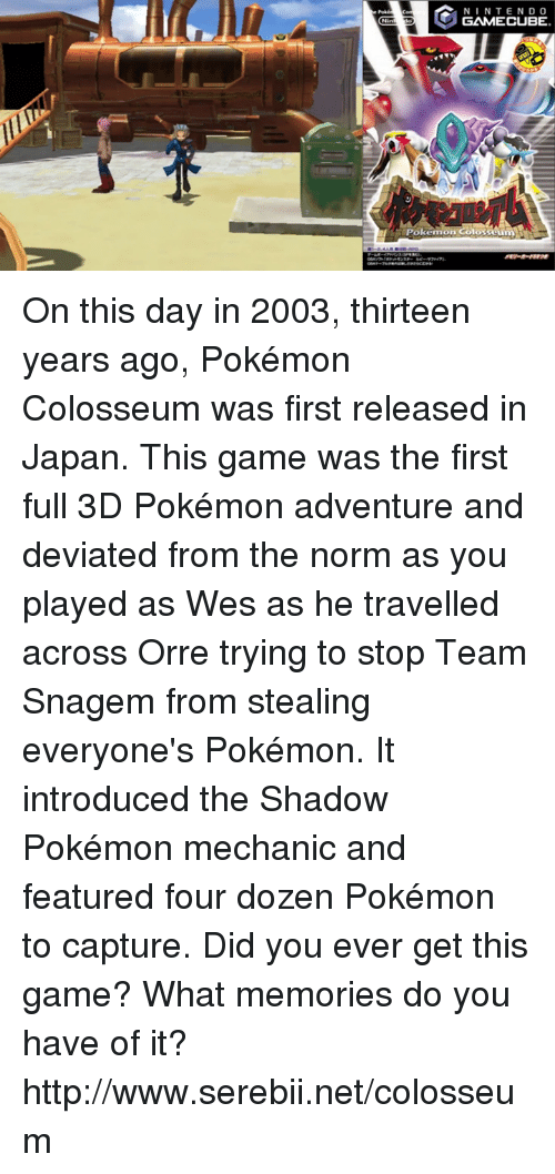 colosseum: N I N TEND O  GAMECUBE  Pokemon Colosseum On this day in 2003, thirteen years ago, Pokémon Colosseum was first released in Japan. This game was the first full 3D Pokémon adventure and deviated from the norm as you played as Wes as he travelled across Orre trying to stop Team Snagem from stealing everyone's Pokémon. It introduced the Shadow Pokémon mechanic and featured four dozen Pokémon to capture. Did you ever get this game? What memories do you have of it? http://www.serebii.net/colosseum