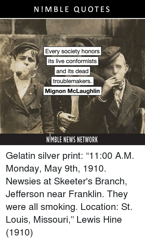 "gelatin: N!MBLE QUOTES  Every society honors  its live conformists  and its dead  troublemakers.  Mignon McLaughlin  NMBLE NEWS NETWORK Gelatin silver print: ""11:00 A.M. Monday, May 9th, 1910. Newsies at Skeeter's Branch, Jefferson near Franklin. They were all smoking. Location: St. Louis, Missouri,"" Lewis Hine (1910)"