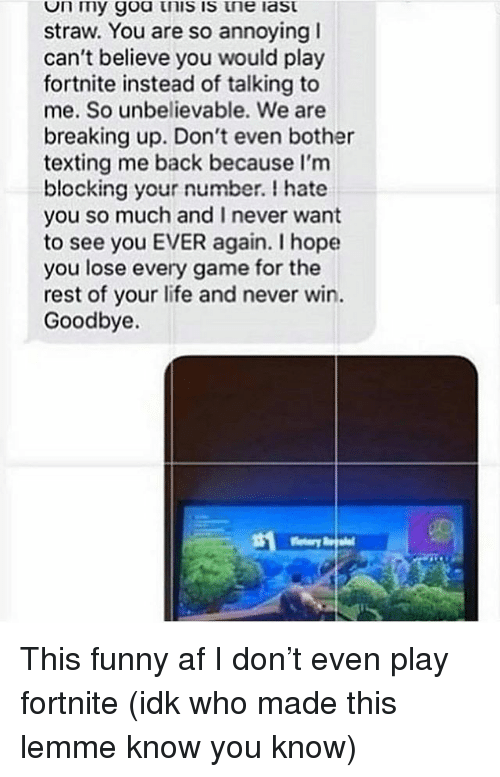 Funny Af: n my goa tnis is tne last  straw. You are so annoying I  can't believe you would play  fortnite instead of talking to  me. So unbelievable. We are  breaking up. Don't even bother  texting me back because I'm  blocking your number. I hate  you so much and I never want  to see you EVER again. I hope  you lose every game for the  rest of your life and never win.  Goodbye. This funny af I don't even play fortnite (idk who made this lemme know you know)