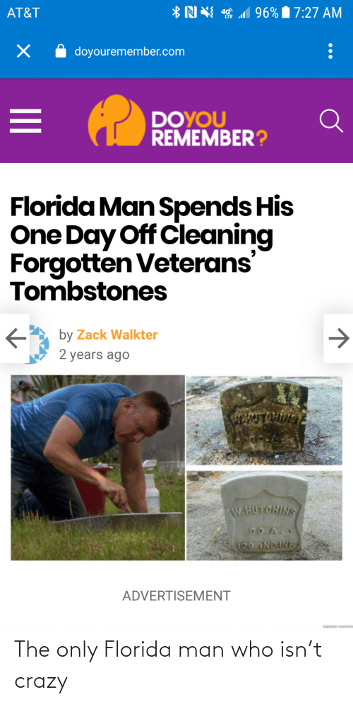 zack &: *N N 1 96% 7:27 AM  AT&T  doyouremember.com  DOYOU  REMEMBER?  Florida Man Spends His  One Day Off Cleaning  Forgotten Veterans'  Tombstones  by Zack Walkter  2 years ago  ENTROLIVN  W.HUTCHINS  CO.A  129 NDAINE  ADVERTISEMENT The only Florida man who isn't crazy