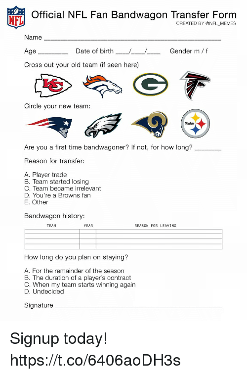nfl fan: N  Official NFL Fan Bandwagon Transfer Form  CREATED BY @NFL _MEMES  Name  Age  Cross out your old team (if seen here)  Date of birth  Gender m f  Circle your new team:  Steelers  Are you a first time bandwagoner? If not, for how long?  Reason for transfer:  A. Player trade  B. Team started losing  C. Team became irrelevant  D. You're a Browns farn  E. Other  Bandwagon history:  TEAM  YEAR  REASON FOR LEAVING  How long do you plan on staying?  A. For the remainder of the season  B. The duration of a player's contract  C. When my team starts winning again  D. Undecided  Signature Signup today! https://t.co/6406aoDH3s