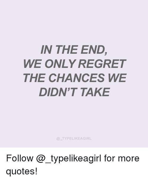 Instagram, Regret, and Target: N THE END  WE ONLY REGRET  THE CHANCES WE  DIDN'T TAKE  TYPELIKEAGIRL Follow @_typelikeagirl for more quotes!