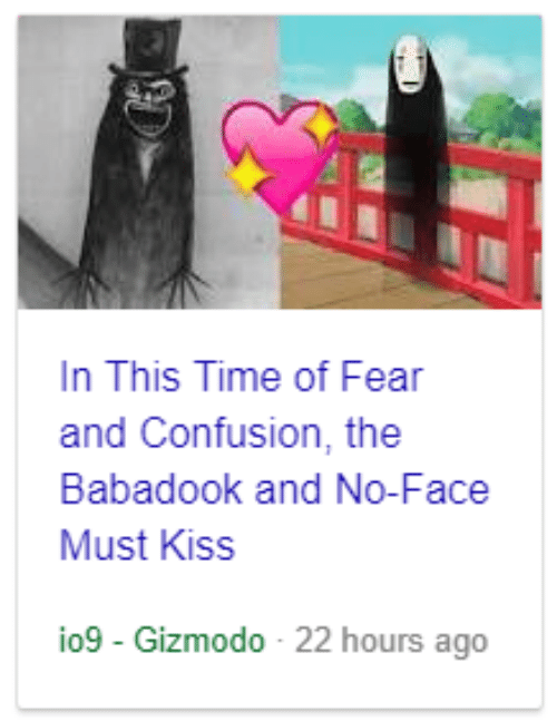 Gizmodo, Kiss, and Time: n This Time of Fear  and Confusion, the  Babadook and No-Face  Must Kiss  io9-Gizmodo-22 hours ago