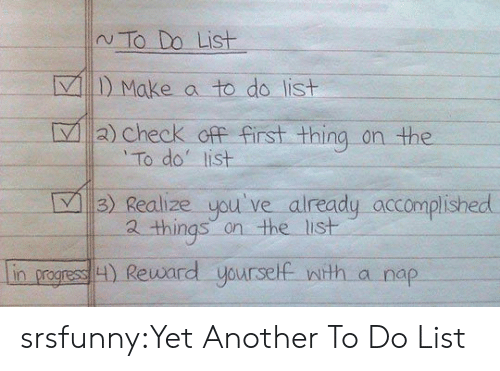 Tumblr, Blog, and Http: N To Do List  VMake a to do list  L  2) check ofF first thing on the  To do list  3) Realize you've  already accomplished  2 things on the list  in progress H) Reward yourself wth a nap srsfunny:Yet Another To Do List