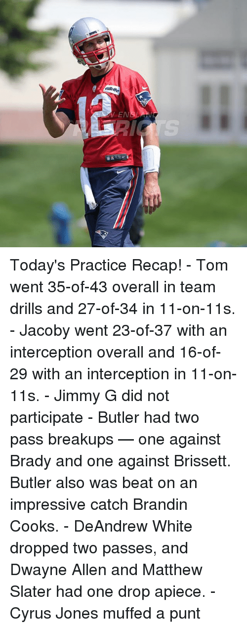 Matthew Slater: N3 Today's Practice Recap! - Tom went 35-of-43 overall in team drills and 27-of-34 in 11-on-11s. - Jacoby went 23-of-37 with an interception overall and 16-of-29 with an interception in 11-on-11s. - Jimmy G did not participate - Butler had two pass breakups — one against Brady and one against Brissett. Butler also was beat on an impressive catch Brandin Cooks. - DeAndrew White dropped two passes, and Dwayne Allen and Matthew Slater had one drop apiece. - Cyrus Jones muffed a punt