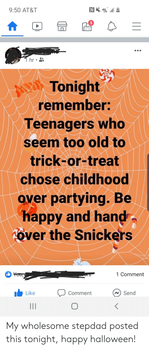 Halloween, At&t, and Happy: N4  9:50 AT&T  T hr  Tonight  remember:  Teenagers who  seem too old to  trick-or-treat  chose childhood  over partying. Be  happy and hand  Tover the Snickers  You,  1 Comment  Send  Like  Comment My wholesome stepdad posted this tonight, happy halloween!