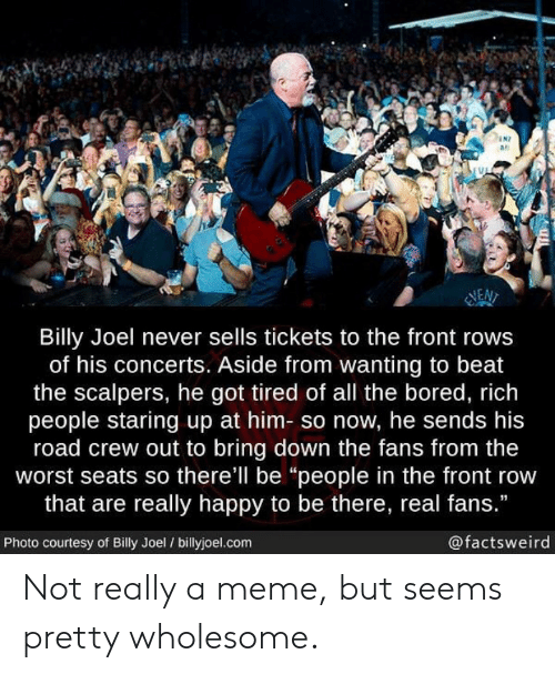 "Front Row: N7  as  NEN  Billy Joel never sells tickets to the front rows  of his concerts. Aside from wanting to beat  the scalpers, he got tired of all the bored, rich  people staring up at him- so now, he sends his  road crew out to bring down the fans from the  worst seats so there'll be ""people in the front row  that are really happy to be there, real fans.""  Photo courtesy of Billy Joel / billyjoel.com  @factsweird Not really a meme, but seems pretty wholesome."