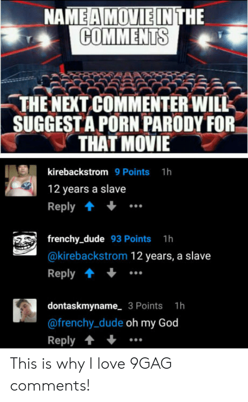 Naing: NA  HE  COMMENTS  -THE NEXT COMMENTER WILK  SUGGESTA PORN PARODY FOR  THAT MOVIE  kirebackstrom 9 Points 1h  12 years a slave  Reply  frenchy_dude 93 Points 1h  @kirebackstrom 12 years, a slave  Reply  dontaskmyname 3 Points 1h  @frenchy_dude oh my God  Reply This is why I love 9GAG comments!