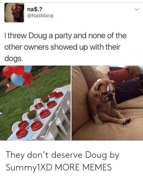 Dank, Dogs, and Doug: na$.?  @NasMaraj  I threw Doug a party and none of the  other owners showed up with their  dogs.  %21 They don't deserve Doug by Summy1XD MORE MEMES