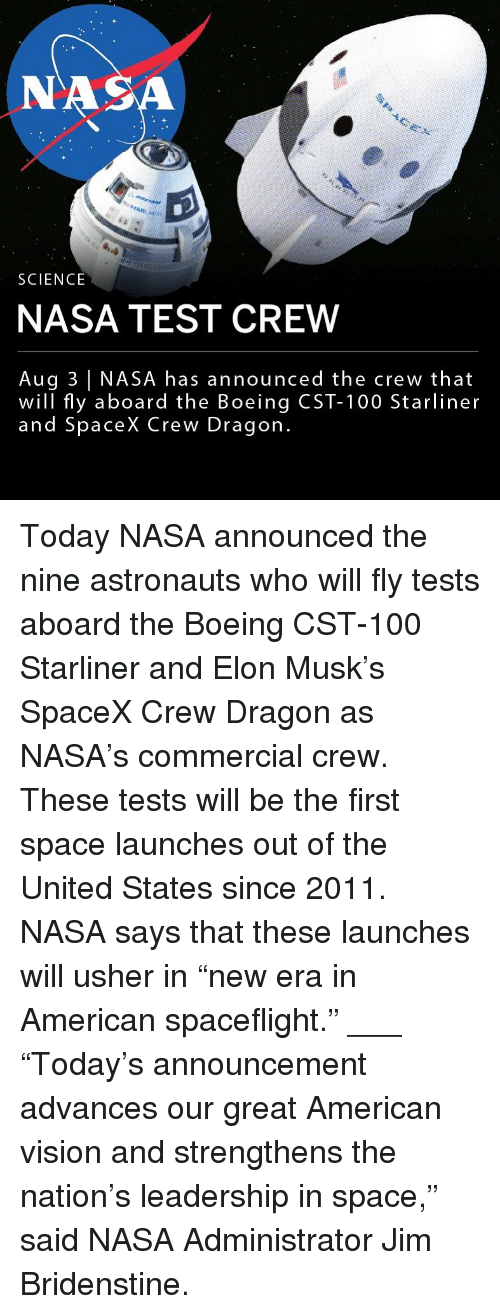 """Usher: NA  SCIENCE  NASA TEST CREW  Aug 3 NASA has announced the crew that  will fly aboard the Boeing CST-100 Starliner  and SpaceX Crew Dragon Today NASA announced the nine astronauts who will fly tests aboard the Boeing CST-100 Starliner and Elon Musk's SpaceX Crew Dragon as NASA's commercial crew. These tests will be the first space launches out of the United States since 2011. NASA says that these launches will usher in """"new era in American spaceflight."""" ___ """"Today's announcement advances our great American vision and strengthens the nation's leadership in space,"""" said NASA Administrator Jim Bridenstine."""