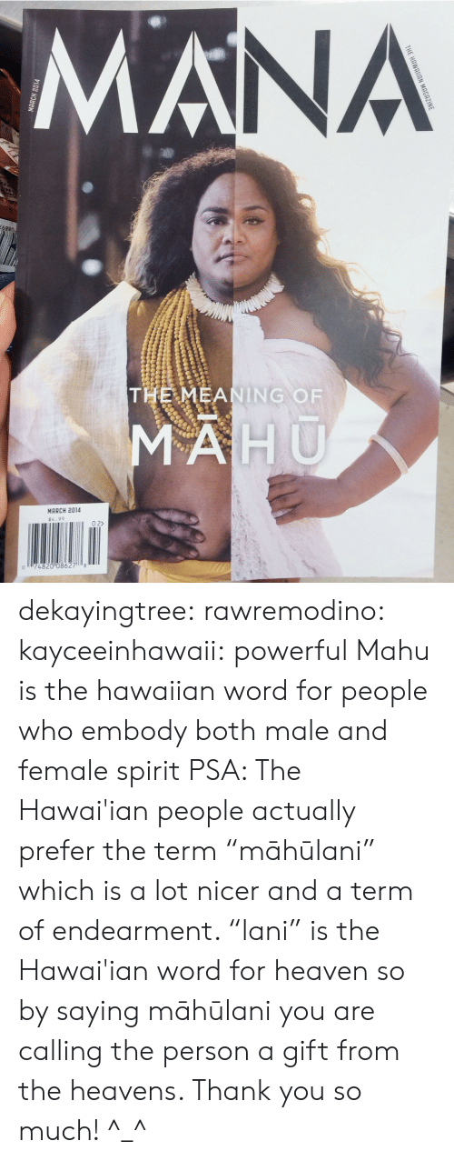 """Hawaiian: NA  THE MEANING OF  MARCH 2014  $4.99  0 2>  074820 08627 8 dekayingtree: rawremodino:  kayceeinhawaii:  powerful  Mahu  is the hawaiian word for people who embody both male and female spirit   PSA: The Hawai'ian people actually prefer the term """"māhūlani"""" which is a lot nicer and a term of endearment. """"lani"""" is the Hawai'ian word for heaven so by saying māhūlani you are calling the person a gift from the heavens. Thank you so much! ^_^"""