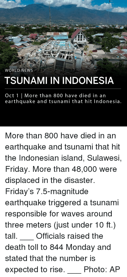 Indonesia: na  WORLD NEWS  TSUNAMI IN INDONESIA  Oct 1 | More than 800 have died in an  earthquake and tsunami that hit Indonesia More than 800 have died in an earthquake and tsunami that hit the Indonesian island, Sulawesi, Friday. More than 48,000 were displaced in the disaster. Friday's 7.5-magnitude earthquake triggered a tsunami responsible for waves around three meters (just under 10 ft.) tall. ___ Officials raised the death toll to 844 Monday and stated that the number is expected to rise. ___ Photo: AP