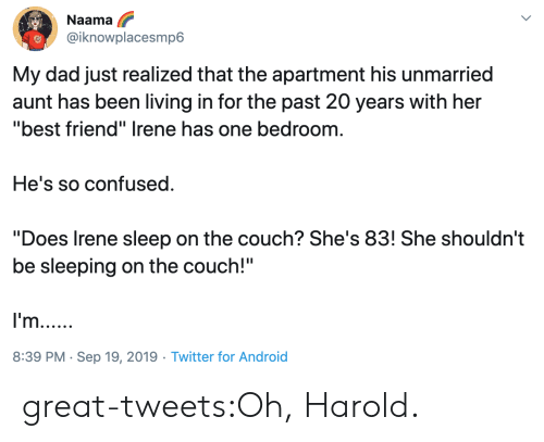 "20 Years: Naama  @iknowplacesmp6  My dad just realized that the apartment his unmarried  aunt has been living in for the past 20 years with her  ""best friend"" Irene has one bedroom  He's so confused  ""Does Irene sleep on the couch? She's 83! She shouldn't  be sleeping on the couch!""  I'm..  8:39 PM Sep 19, 2019 Twitter for Android great-tweets:Oh, Harold."