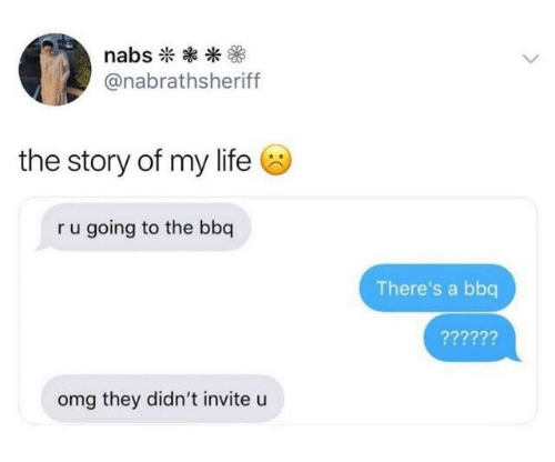 story of my life: nabs  @nabrathsheriff  the story of my life  ru going to the bbq  There's a bbq  ??????  omg they didn't invite u