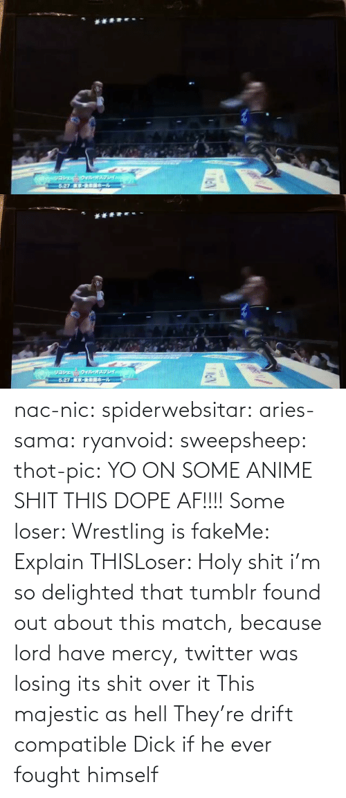 If He: nac-nic:  spiderwebsitar: aries-sama:  ryanvoid:  sweepsheep:  thot-pic:  YO ON SOME ANIME SHIT THIS DOPE AF!!!!  Some loser: Wrestling is fakeMe: Explain THISLoser: Holy shit   i'm so delighted that tumblr found out about this match, because lord have mercy, twitter was losing its shit over it   This majestic as hell    They're drift compatible     Dick if he ever fought himself
