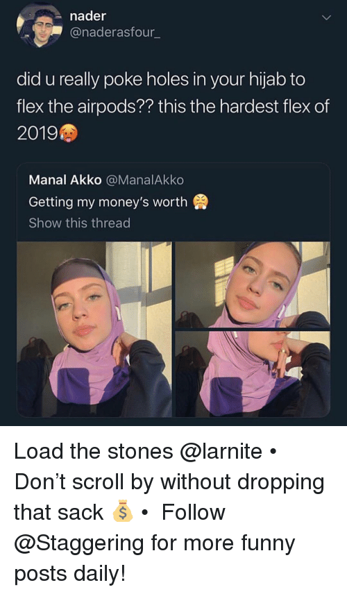 hijab: nader  @naderasfour  did u really poke holes in your hijab to  flex the airpods?? this the hardest flex of  2019  Manal Akko @ManalAkko  Getting my money's worth  Show this thread Load the stones @larnite • Don't scroll by without dropping that sack 💰 • ➫➫➫ Follow @Staggering for more funny posts daily!