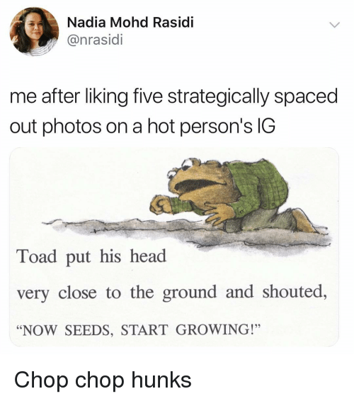 "Nadia: Nadia Mohd Rasidi  @nrasidi  me after liking five strategically spaced  out photos on a hot person's IG  Toad put his head  very close to the ground and shouted,  ""NOW SEEDS, START GROWING!"" Chop chop hunks"