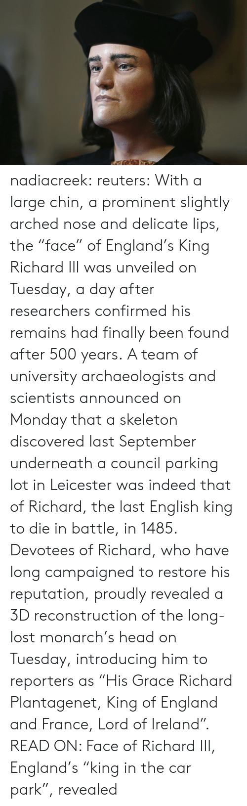 "reporters: nadiacreek: reuters:  With a large chin, a prominent slightly arched nose and delicate lips, the ""face"" of England's King Richard III was unveiled on Tuesday, a day after researchers confirmed his remains had finally been found after 500 years. A team of university archaeologists and scientists announced on Monday that a skeleton discovered last September underneath a council parking lot in Leicester was indeed that of Richard, the last English king to die in battle, in 1485. Devotees of Richard, who have long campaigned to restore his reputation, proudly revealed a 3D reconstruction of the long-lost monarch's head on Tuesday, introducing him to reporters as ""His Grace Richard Plantagenet, King of England and France, Lord of Ireland"". READ ON: Face of Richard III, England's ""king in the car park"", revealed"
