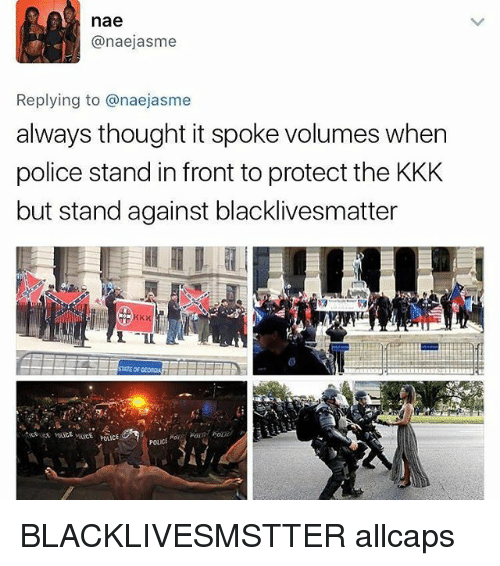 volumes: nae  anaejasme  Replying to anaejasme  always thought it spoke volumes when  police stand in front to protect the KKK  but stand against blacklivesmatter  STATE OF GEonGA  POLICE BLACKLIVESMSTTER allcaps