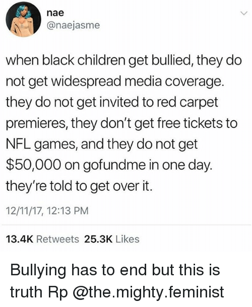 This Is Truth: nae  @naejasme  when black children get bullied, they do  not get widespread media coverage.  they do not get invited to red carpet  premieres, they don't get free tickets to  NFL games, and they do not get  $50,000 on gofundme in one day.  they're told to get over it.  12/11/17, 12:13 PM  13.4K Retweets 25.3K Likes Bullying has to end but this is truth Rp @the.mighty.feminist