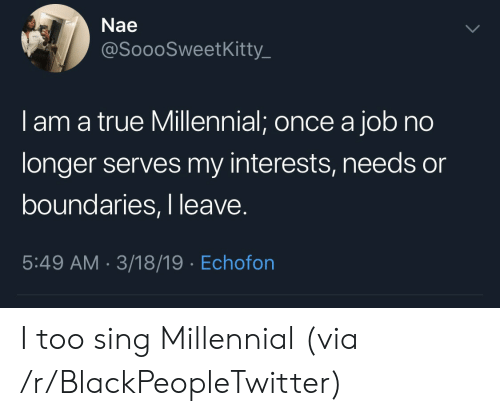 Blackpeopletwitter, True, and Job: Nae  @SoooSweetKitty._  I am a true Millennial; once a job no  longer serves my interests, needs or  boundaries, I leave  5:49 AM-3/18/19 Echofon I too sing Millennial (via /r/BlackPeopleTwitter)