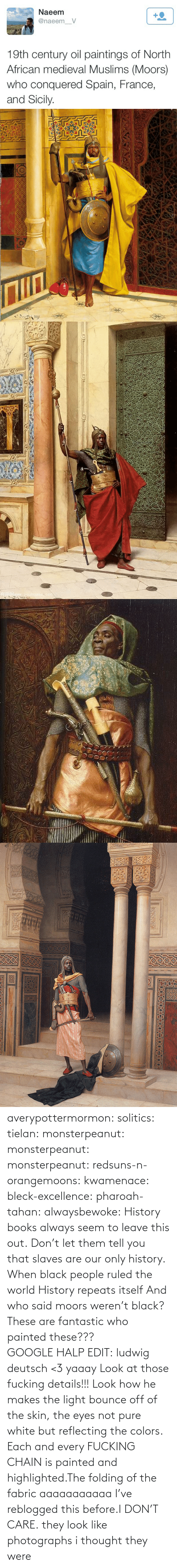 Paintings: Naeem  +2  @naeem_V  19th century oil paintings of North  African medieval Muslims (Moors)  who conquered Spain, France,  and Sicily.   Nww.youhuaua com averypottermormon: solitics:  tielan:  monsterpeanut:  monsterpeanut:  monsterpeanut:  redsuns-n-orangemoons:  kwamenace:  bleck-excellence:  pharoah-tahan:  alwaysbewoke:  History books always seem to leave this out.  Don't let them tell you that slaves are our only history.  When black people ruled the world  History repeats itself  And who said moors weren't black?  These are fantastic who painted these???GOOGLE HALP EDIT: ludwig deutsch <3   yaaay   Look at those fucking details!!! Look how he makes the light bounce off of the skin, the eyes not pure white but reflecting the colors. Each and every FUCKING CHAIN is painted and highlighted.The folding of the fabric aaaaaaaaaaa  I've reblogged this before.I DON'T CARE.  they look like photographs   i thought they were
