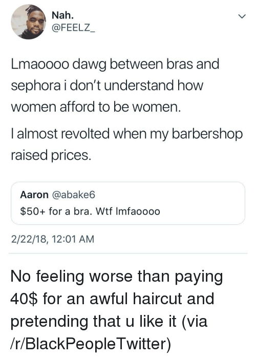 Barbershop: Nah.  @FEELZ  Lmaoooo dawg between bras and  sephora i don't understand how  women afford to be women.  I almost revolted when my barbershop  raised prices.  Aaron @abake6  $50+ for a bra. Wtf Imfaoooo  2/22/18, 12:01 AM <p>No feeling worse than paying 40$ for an awful haircut and pretending that u like it (via /r/BlackPeopleTwitter)</p>