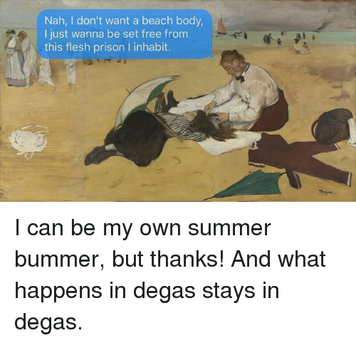 bummer: Nah, I don't want a beach body  I just wanna be set free fronm  this flesh prison I inhabit. I can be my own summer bummer, but thanks! And what happens in degas stays in degas.