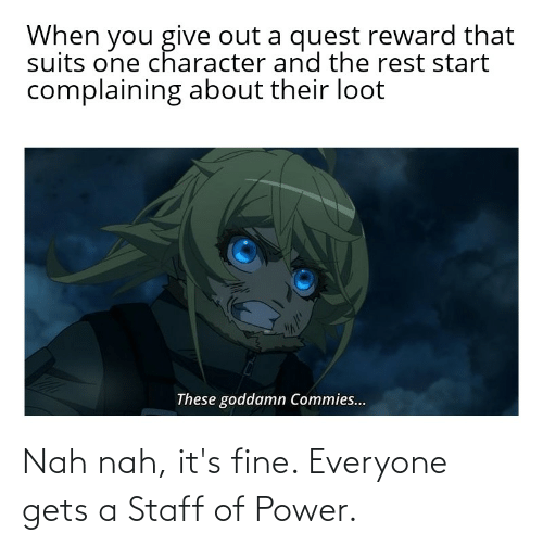 its fine: Nah nah, it's fine. Everyone gets a Staff of Power.