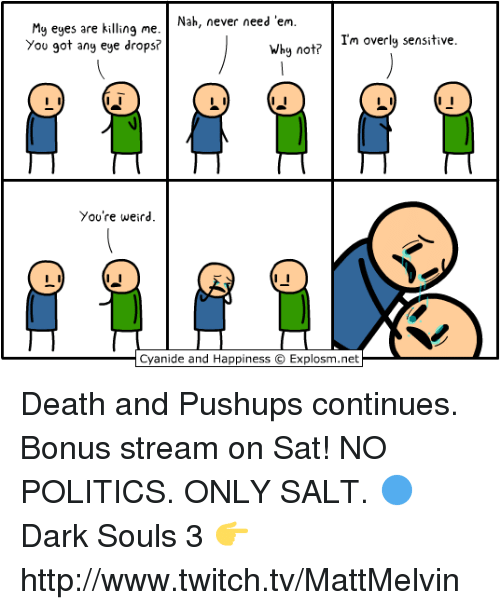 Overly Sensitive: Nah, never need 'em  My eyes are killing me  Why no  Im overly sensitive  You got any eye drops?  You're weird.  Cyanide and Happiness C  Explosm.net Death and Pushups continues. Bonus stream on Sat! NO POLITICS. ONLY SALT.  🔵 Dark Souls 3 👉 http://www.twitch.tv/MattMelvin