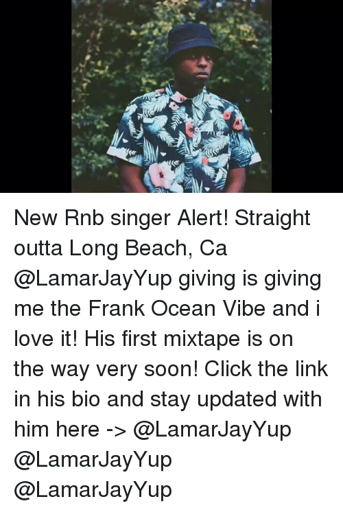 Click, Frank Ocean, and Funny: NAI New Rnb singer Alert! Straight outta Long Beach, Ca @LamarJayYup giving is giving me the Frank Ocean Vibe and i love it! His first mixtape is on the way very soon! Click the link in his bio and stay updated with him here -> @LamarJayYup @LamarJayYup @LamarJayYup