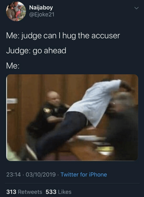 hug: Naijaboy  @Ejoke21  Me: judge can I hug the accuser  Judge: go ahead  Me:  23:14 · 03/10/2019 · Twitter for iPhone  313 Retweets 533 Likes