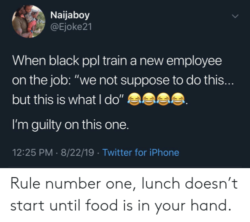 "Food, Iphone, and Twitter: Naijaboy  @Ejoke21  When black ppl train a new employee  on the job: ""we not suppose to do this...  but this is what l do""  I'm guilty on this one.  12:25 PM 8/22/19 Twitter for iPhone Rule number one, lunch doesn't start until food is in your hand."