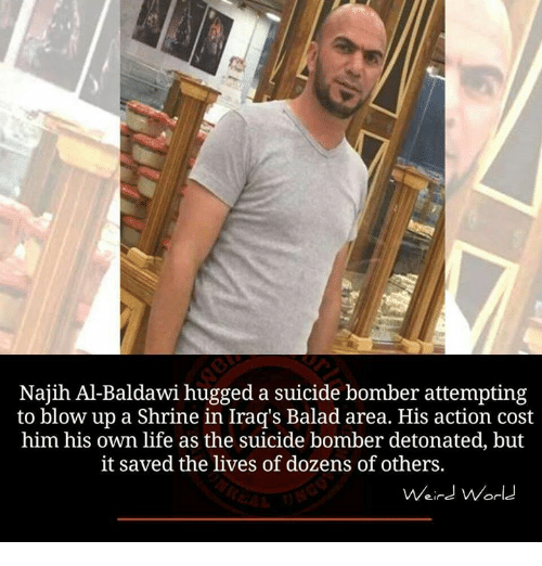 detonation: Najih Al-Baldawi hugged a suicide bomber attempting  to blow up a Shrine in Iraq's Balad area. His action cost  him his own life as the suicide bomber detonated, but  it saved the lives of dozens of others.  Weird World