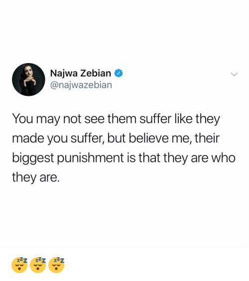 You Suffer: Najwa Zebian  @najwazebian  You may not see them suffer like they  made you suffer, but believe me, their  biggest punishment is that they are who  they are. 😴😴😴