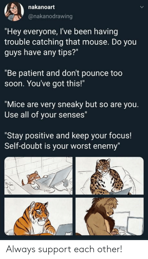 "Youve Got: nakanoart  @nakanodrawing  ""Hey everyone, I've been having  trouble catching that mouse. Do you  guys have any tips?""  ""Be patient and don't pounce too  soon. You've got this!""  ""Mice are very sneaky but so are you.  Use all of your senses""  ""Stay positive and keep your focus!  Self-doubt is your worst enemy"" Always support each other!"