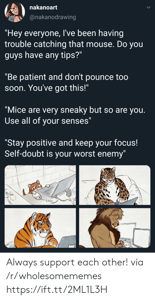 "senses: nakanoart  @nakanodrawing  ""Hey everyone, I've been having  trouble catching that mouse. Do you  guys have any tips?""  ""Be patient and don't pounce too  Soon. You've got this!""  ""Mice are very sneaky but so are you.  Use all of your senses""  ""Stay positive and keep your focus!  Self-doubt is your worst enemy"" Always support each other! via /r/wholesomememes https://ift.tt/2ML1L3H"