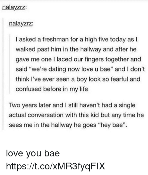 """Pasteing: nalayzrz:  nalayzrz:  I asked a freshman for a high five today as l  walked past him in the hallway and after he  gave me one I laced our fingers together and  said """"we're dating now love u bae"""" and I don't  think Il've ever seen a boy look so fearful and  confused before in my life  Two years later and I still haven't had a single  actual conversation with this kid but any time he  sees me in the hallway he goes """"hey bae"""". love you bae https://t.co/xMR3fyqFIX"""