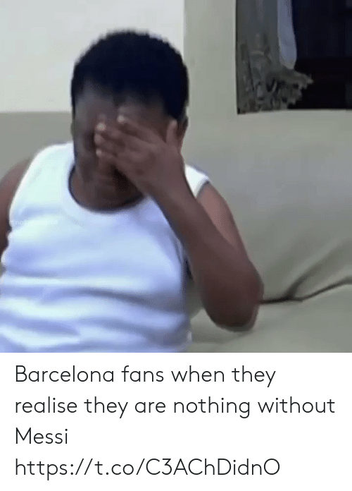 Barcelona, Memes, and Messi: nallc. Barcelona fans when they realise they are nothing without Messi  https://t.co/C3AChDidnO