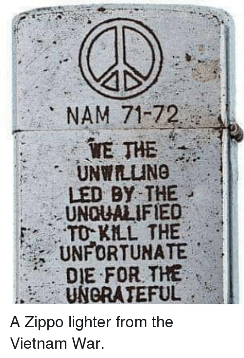 nam: NAM 71-72  WE THE  UNWILING  LED BY THE  UNQUALIFIED  TO KLL THE  UNFORTUNATE  DIE FOR THE  UNGRATEFUL A Zippo lighter from the Vietnam War.