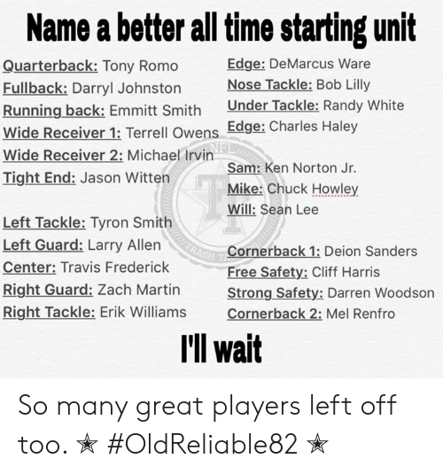 Tyron: Name a better all time starting unit  Edge: DeMarcus Ware  Nose Tackle: Bob Lilly  Under Tackle: Randy White  Quarterback: Tony Romo  Fullback: Darryl Johnston  Running back: Emmitt Smith  Wide Receiver 1: Terrell Owens Edge: Charles Haley  Wide Receiver 2: Michael Irvin  Tight End: Jason Witten  Sam: Ken Norton Jr.  Mike: Chuck Howley  Will: Sean Lee  Left Tackle: Tyron Smith  Left Guard: Larry Allen  (RASH  Cornerback 1: Deion Sanders  Free Safety: Cliff Harris  Strong Safety: Darren Woodson  Cornerback 2: Mel Renfro  Center: Travis Frederick  Right Guard: Zach Martin  Right Tackle: Erik Williams  I'll wait So many great players left off too.  ✭ #OldReliable82 ✭