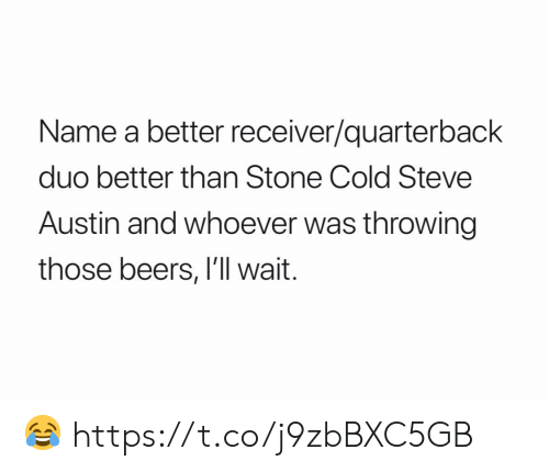 Ill Wait: Name a better receiver/quarterback  duo better than Stone Cold Steve  Austin and whoever was throwing  those beers, I'll wait. 😂 https://t.co/j9zbBXC5GB